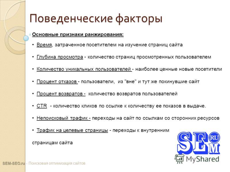 Поведенческие факторы SEM-SEO.ru SEM-SEO.ru - Поисковая оптимизация сайтов Основные признаки ранжирования: Время, затраченное посетителем на изучение страниц сайта Глубина просмотра - количество страниц просмотренных пользователем Количество уникальн