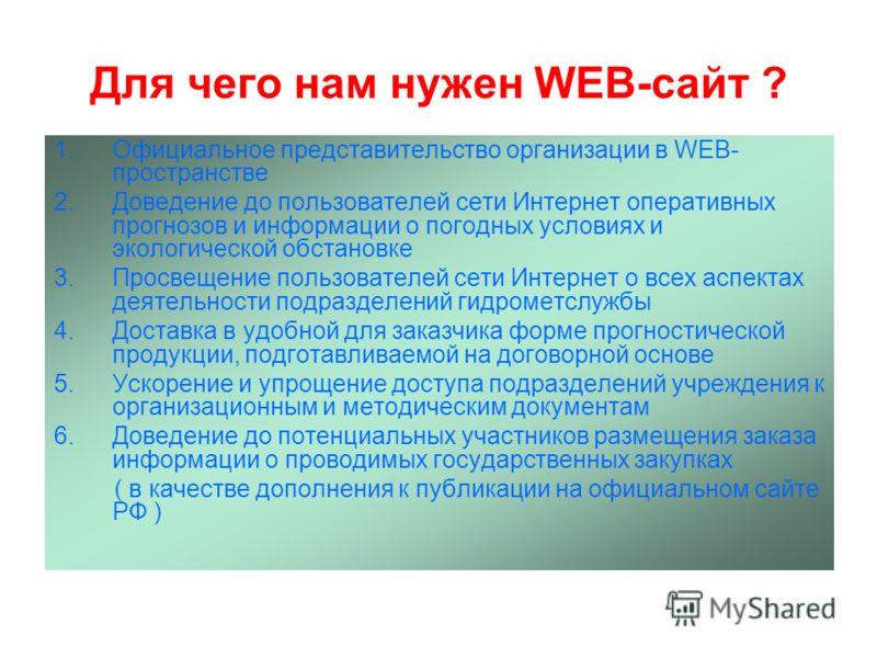 Для чего нам нужен WEB-сайт ? 1.Официальное представительство организации в WEB- пространстве 2.Доведение до пользователей сети Интернет оперативных прогнозов и информации о погодных условиях и экологической обстановке 3.Просвещение пользователей сет