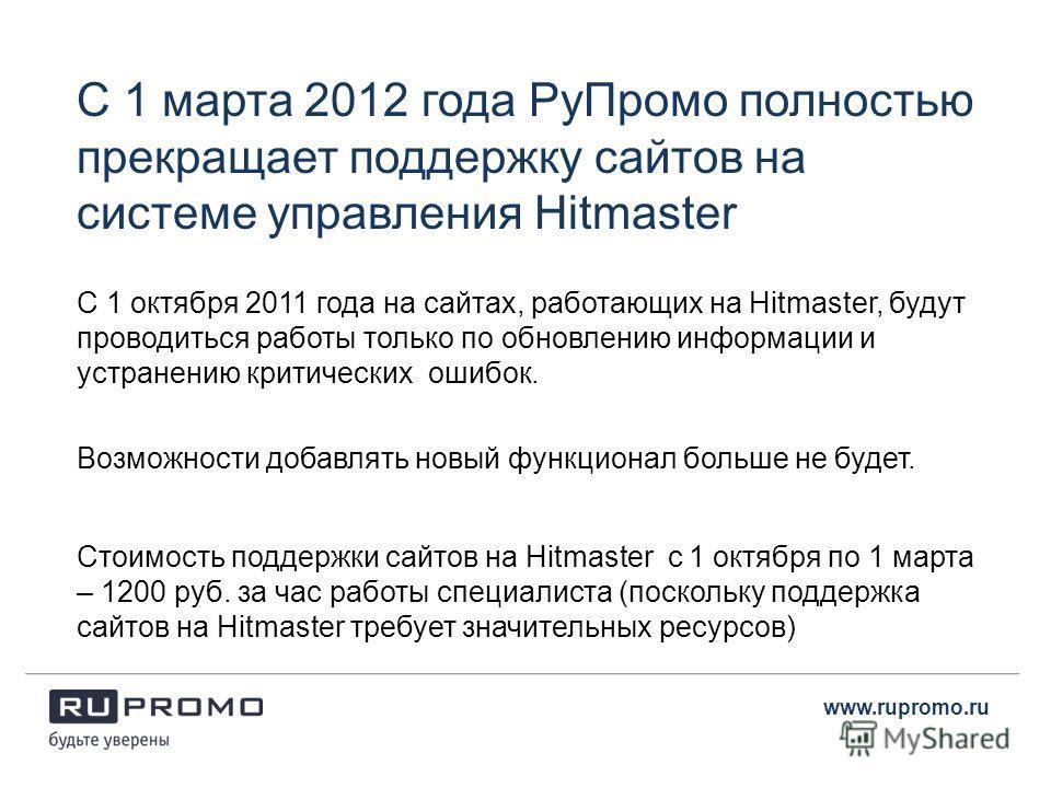 С 1 марта 2012 года РуПромо полностью прекращает поддержку сайтов на системе управления Hitmaster C 1 октября 2011 года на сайтах, работающих на Hitmaster, будут проводиться работы только по обновлению информации и устранению критических ошибок. www.