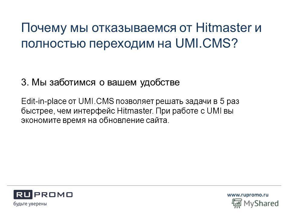 3. Мы заботимся о вашем удобстве Еdit-in-place от UMI.CMS позволяет решать задачи в 5 раз быстрее, чем интерфейс Hitmaster. При работе с UMI вы экономите время на обновление сайта. Почему мы отказываемся от Hitmaster и полностью переходим на UMI.CMS?
