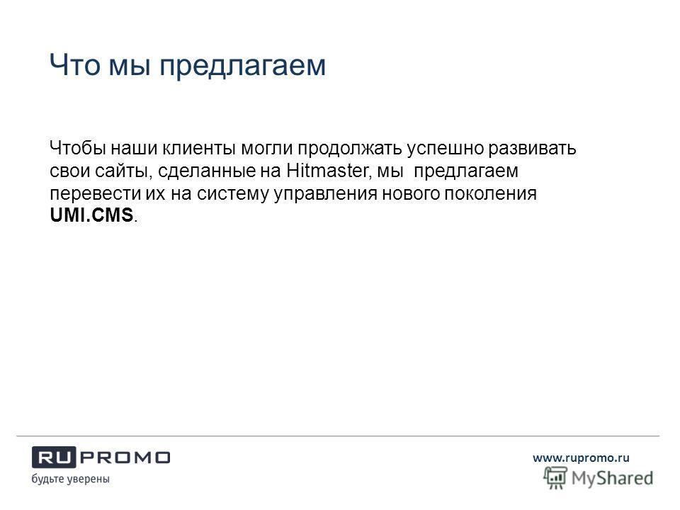 Чтобы наши клиенты могли продолжать успешно развивать свои сайты, сделанные на Hitmaster, мы предлагаем перевести их на систему управления нового поколения UMI.CMS. www.rupromo.ru Что мы предлагаем