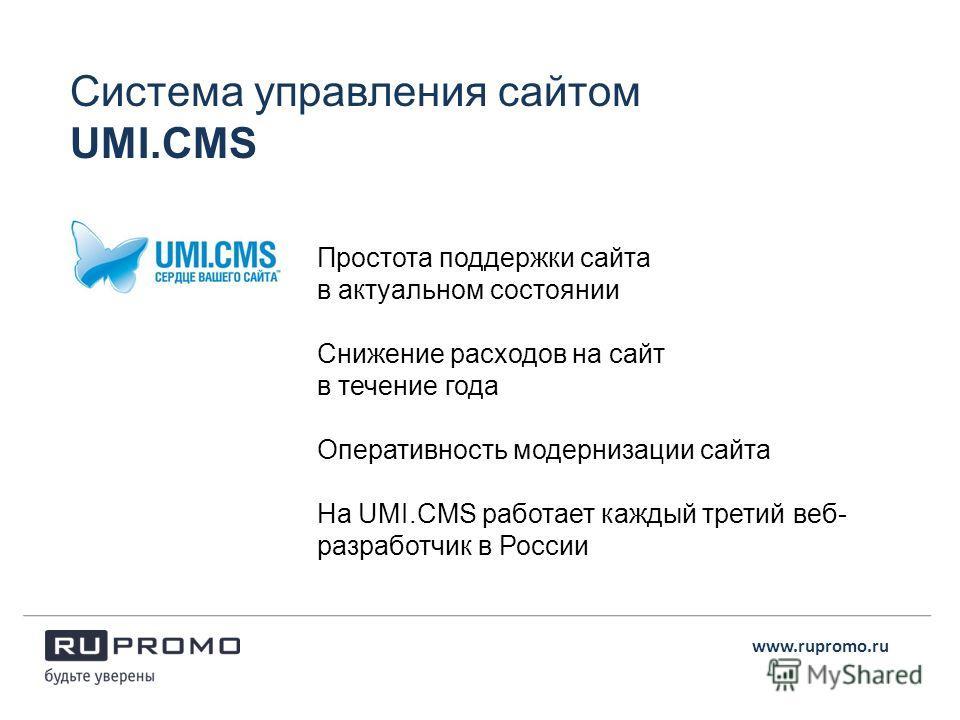Система управления сайтом UMI.CMS Простота поддержки сайта в актуальном состоянии Снижение расходов на сайт в течение года Оперативность модернизации сайта На UMI.CMS работает каждый третий веб- разработчик в России www.rupromo.ru