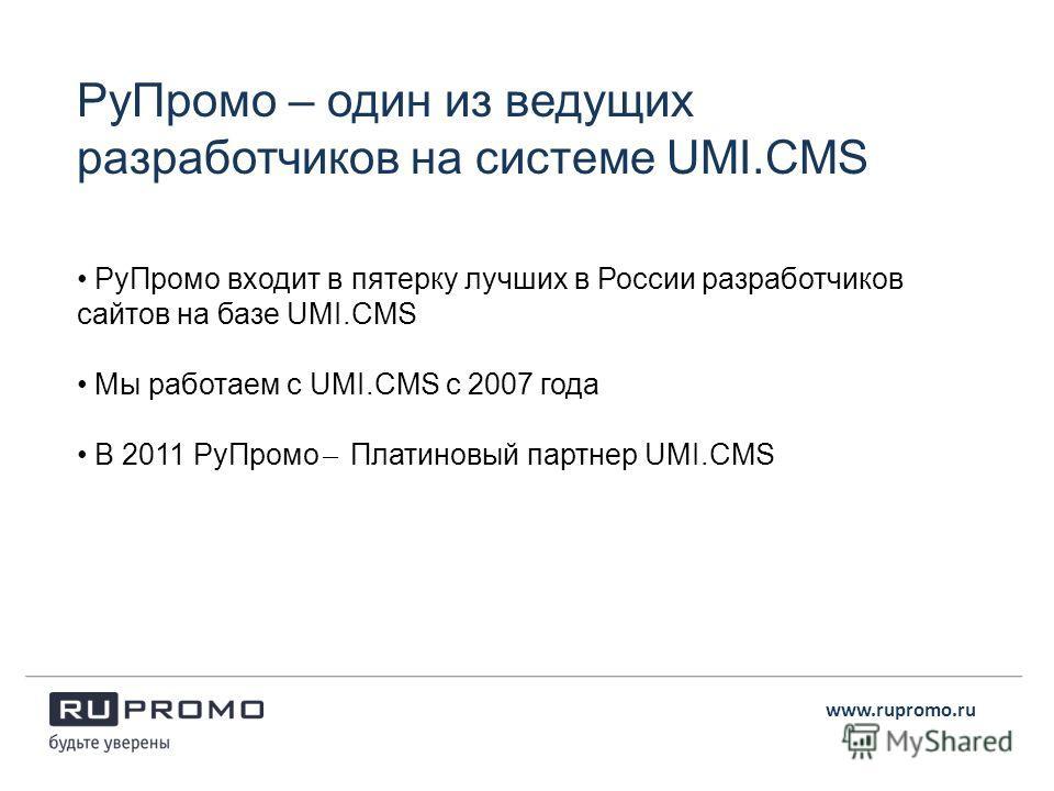 РуПромо – один из ведущих разработчиков на системе UMI.CMS РуПромо входит в пятерку лучших в России разработчиков сайтов на базе UMI.CMS Мы работаем с UMI.CMS с 2007 года В 2011 РуПромо ̶ Платиновый партнер UMI.CMS www.rupromo.ru