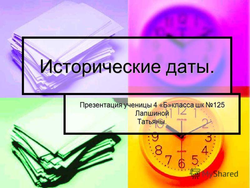 Исторические даты. Презентация ученицы 4 «Б»класса шк 125 ЛапшинойТатьяны.