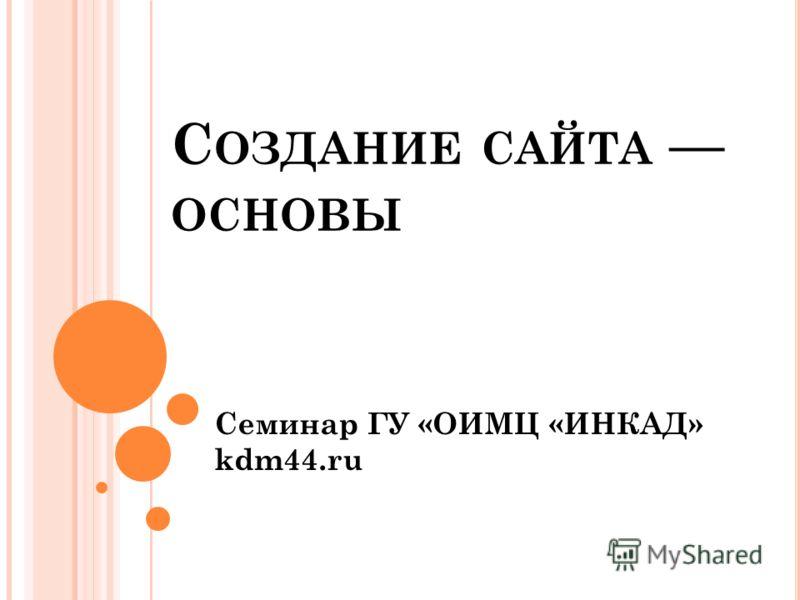 С ОЗДАНИЕ САЙТА ОСНОВЫ Семинар ГУ «ОИМЦ «ИНКАД» kdm44.ru