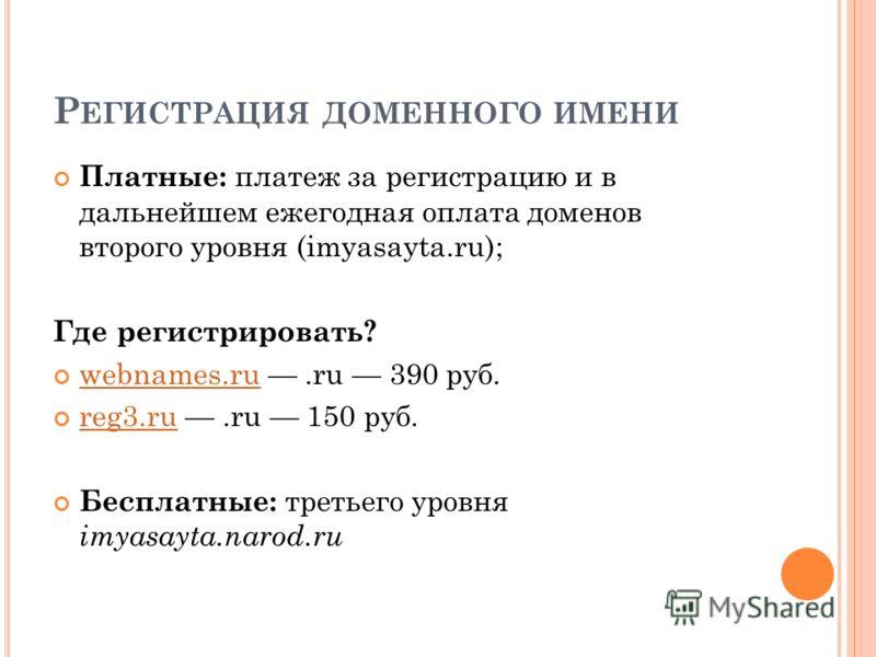 Р ЕГИСТРАЦИЯ ДОМЕННОГО ИМЕНИ Платные: платеж за регистрацию и в дальнейшем ежегодная оплата доменов второго уровня (imyasayta.ru); Где регистрировать? webnames.ru.ru 390 руб. webnames.ru reg3.ru.ru 150 руб. reg3.ru Бесплатные: третьего уровня imyasay