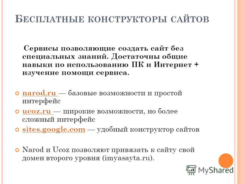 Б ЕСПЛАТНЫЕ КОНСТРУКТОРЫ САЙТОВ Сервисы позволяющие создать сайт без специальных знаний. Достаточны общие навыки по использованию ПК и Интернет + изучение помощи сервиса. narod.ru базовые возможности и простой интерфейс narod.ru ucoz.ru широкие возмо