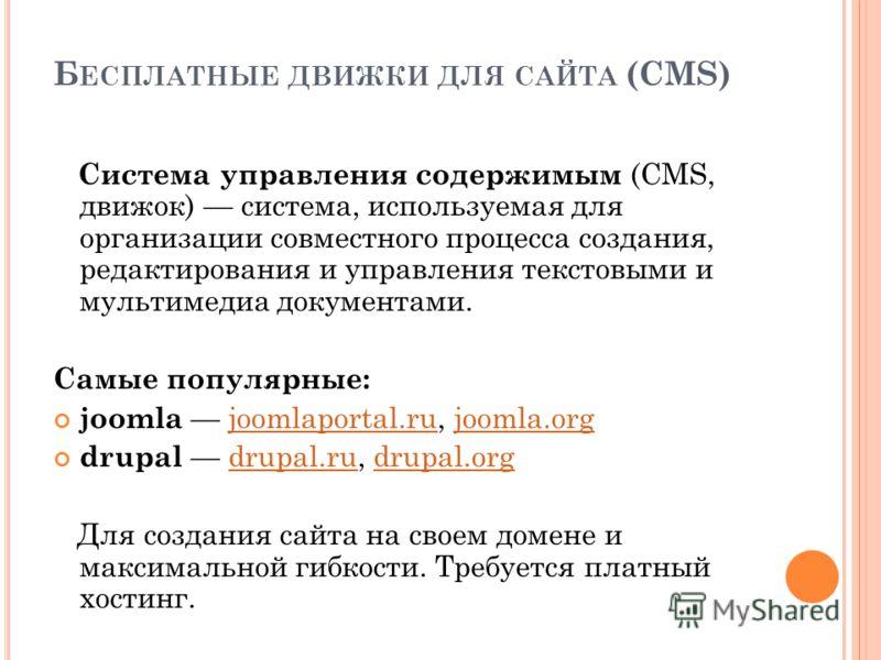 Б ЕСПЛАТНЫЕ ДВИЖКИ ДЛЯ САЙТА (CMS) Система управления содержимым (CMS, движок) система, используемая для организации совместного процесса создания, редактирования и управления текстовыми и мультимедиа документами. Самые популярные: joomla joomlaporta