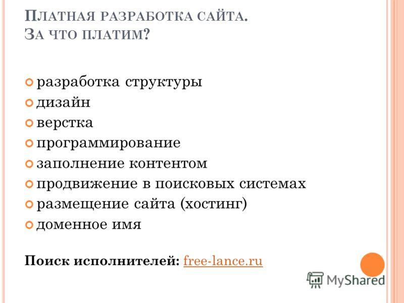 П ЛАТНАЯ РАЗРАБОТКА САЙТА. З А ЧТО ПЛАТИМ ? разработка структуры дизайн верстка программирование заполнение контентом продвижение в поисковых системах размещение сайта (хостинг) доменное имя Поиск исполнителей: free-lance.rufree-lance.ru