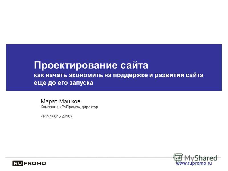 www.rupromo.ru Проектирование сайта как начать экономить на поддержке и развитии сайта еще до его запуска Марат Машков Компания «РуПромо», директор «РИФ+КИБ 2010»
