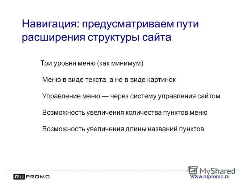 www.rupromo.ru Навигация: предусматриваем пути расширения структуры сайта Три уровня меню (как минимум) Меню в виде текста, а не в виде картинок Управление меню через систему управления cайтом Возможность увеличения количества пунктов меню Возможност