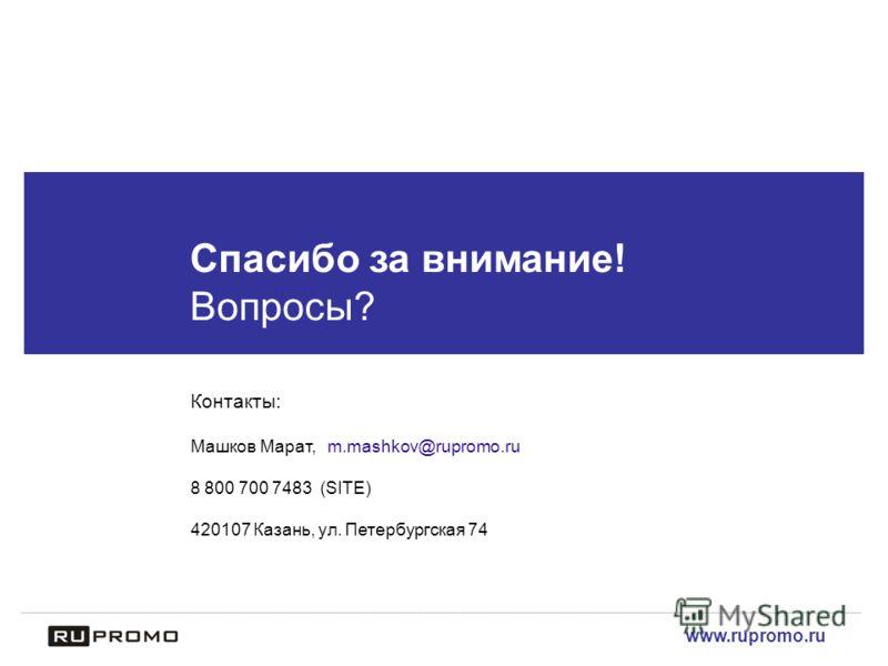 www.rupromo.ru Спасибо за внимание! Вопросы? Контакты: Машков Марат, m.mashkov@rupromo.ru 8 800 700 7483 (SITE) 420107 Казань, ул. Петербургская 74