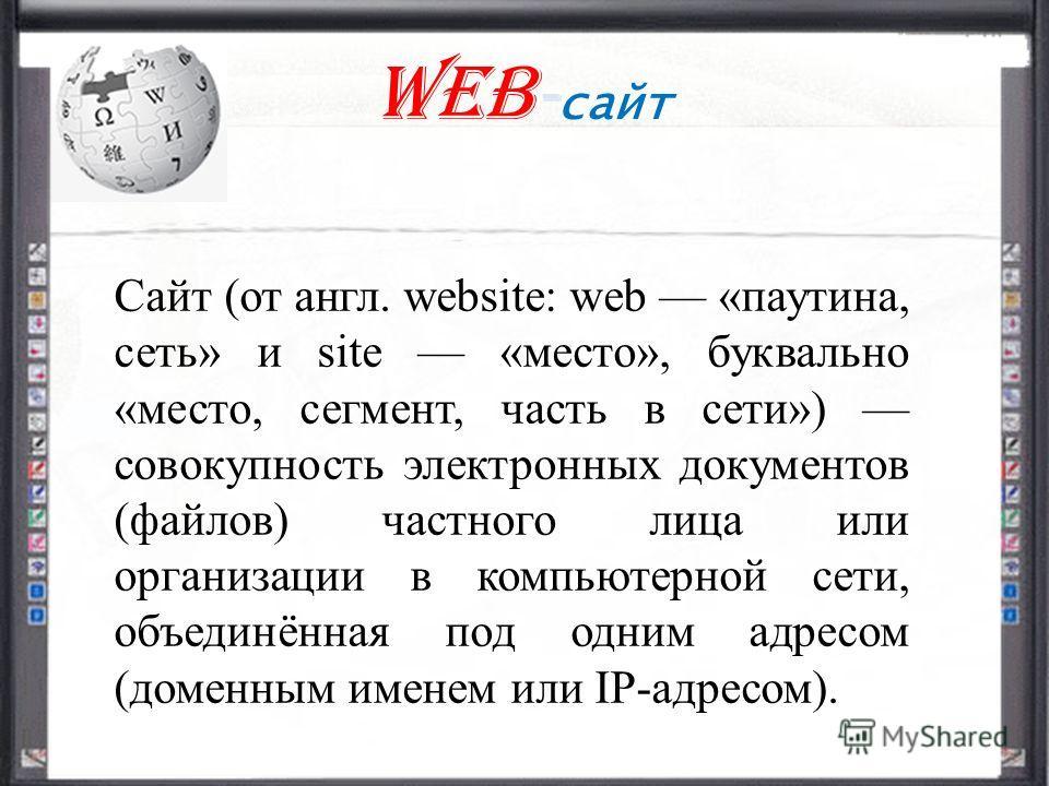Web - сайт Сайт (от англ. website: web «паутина, сеть» и site «место», буквально «место, сегмент, часть в сети») совокупность электронных документов (файлов) частного лица или организации в компьютерной сети, объединённая под одним адресом (доменным