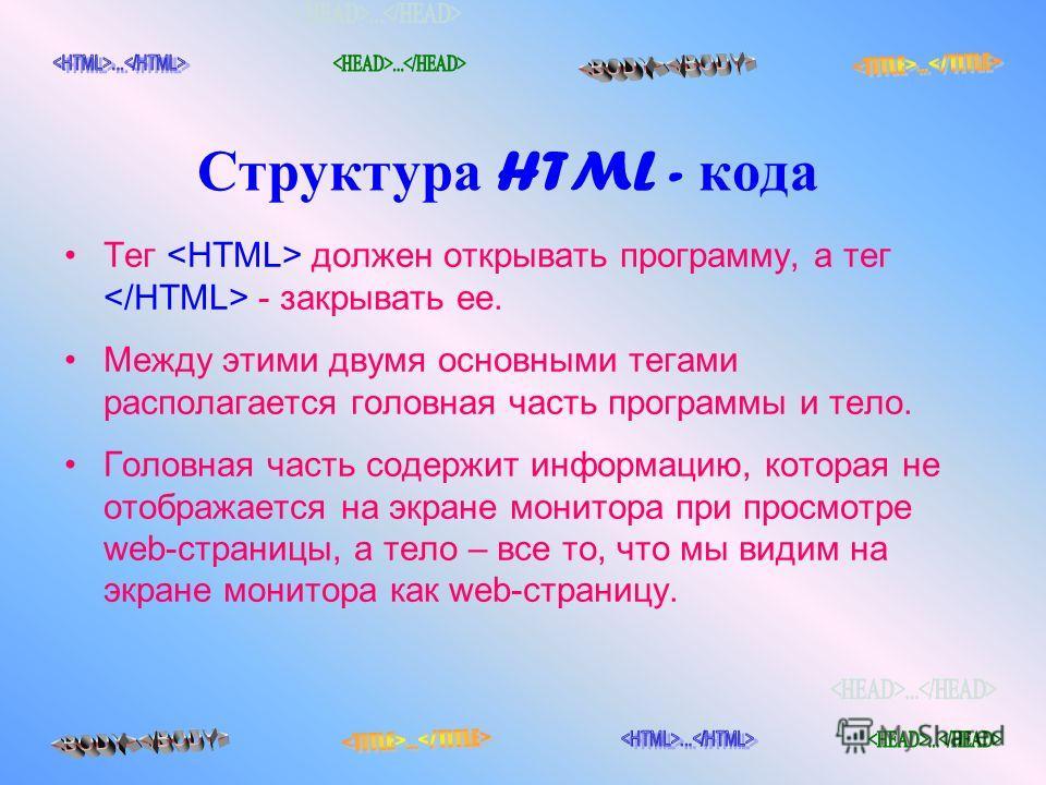 Структура HTML - кода Тег должен открывать программу, а тег - закрывать ее. Между этими двумя основными тегами располагается головная часть программы и тело. Головная часть содержит информацию, которая не отображается на экране монитора при просмотре