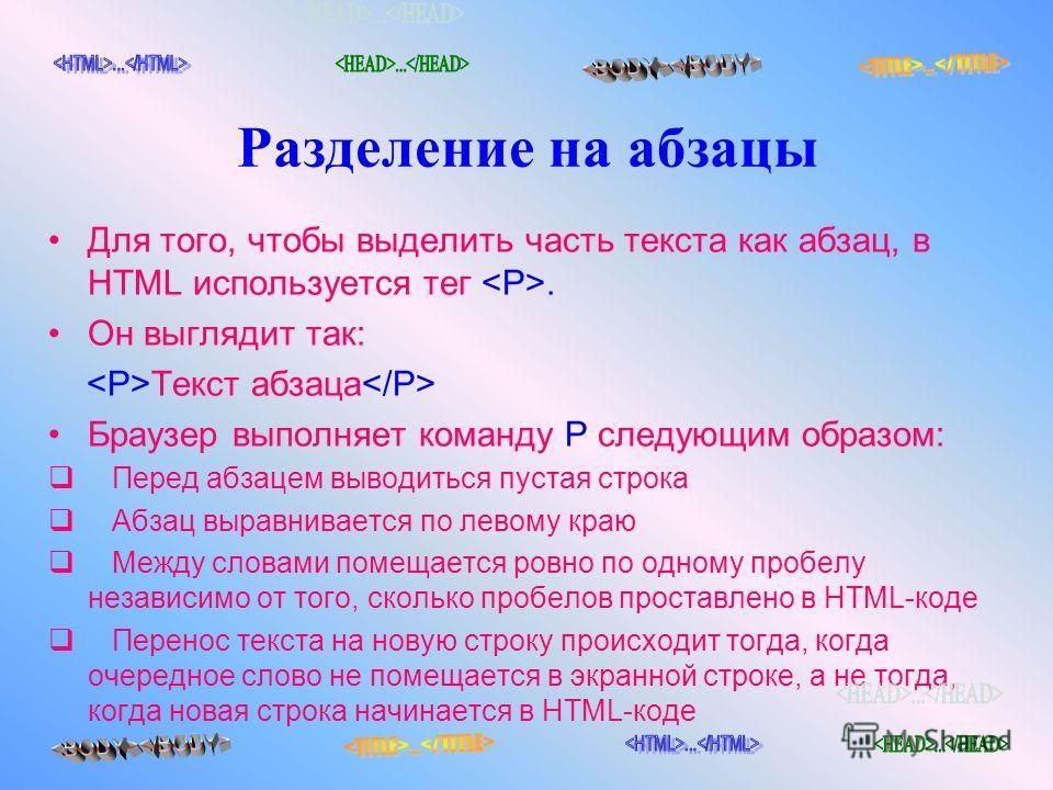 Разделение на абзацы Для того, чтобы выделить часть текста как абзац, в HTML используется тег . Он выглядит так: Текст абзаца Браузер выполняет команду Р следующим образом: Перед абзацем выводиться пустая строка Абзац выравнивается по левому краю Меж