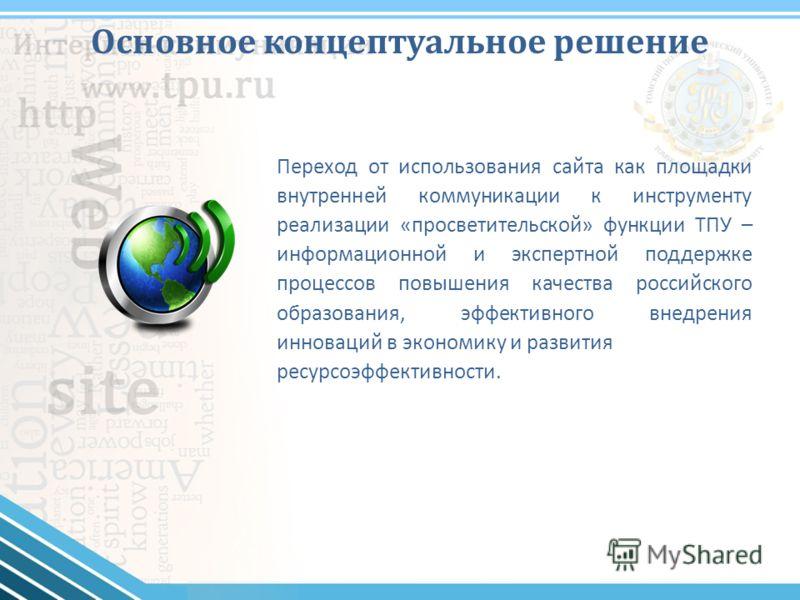 Основное концептуальное решение Переход от использования сайта как площадки внутренней коммуникации к инструменту реализации «просветительской» функции ТПУ – информационной и экспертной поддержке процессов повышения качества российского образования,
