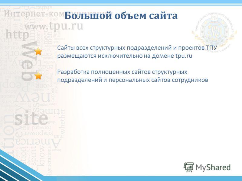 Большой объем сайта Сайты всех структурных подразделений и проектов ТПУ размещаются исключительно на домене tpu.ru Разработка полноценных сайтов структурных подразделений и персональных сайтов сотрудников