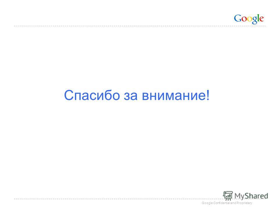 Google Confidential and Proprietary Спасибо за внимание!