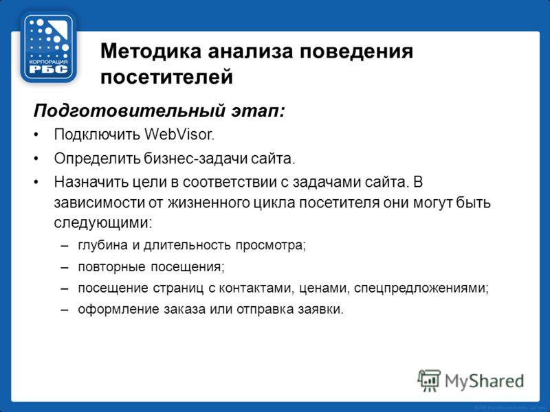 Методика анализа поведения посетителей Подготовительный этап: Подключить WebVisor. Определить бизнес-задачи сайта. Назначить цели в соответствии с задачами сайта. В зависимости от жизненного цикла посетителя они могут быть следующими: –глубина и длит