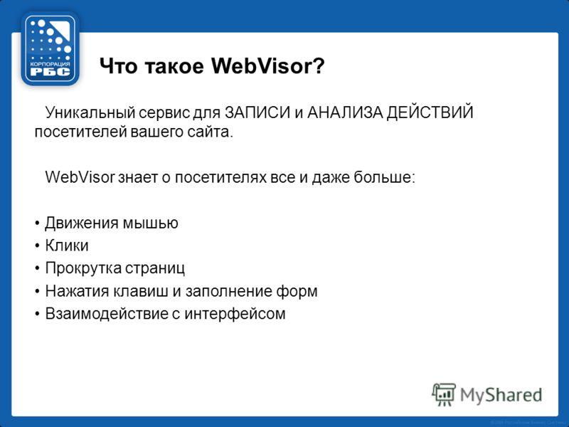 Что такое WebVisor? Уникальный сервис для ЗАПИСИ и АНАЛИЗА ДЕЙСТВИЙ посетителей вашего сайта. WebVisor знает о посетителях все и даже больше: Движения мышью Клики Прокрутка страниц Нажатия клавиш и заполнение форм Взаимодействие с интерфейсом