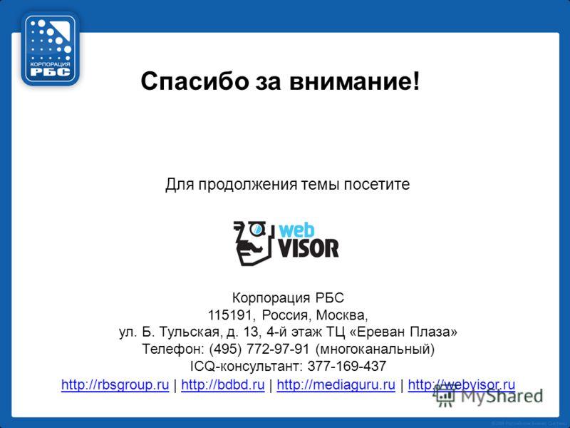 Спасибо за внимание! Для продолжения темы посетите Корпорация РБС 115191, Россия, Москва, ул. Б. Тульская, д. 13, 4-й этаж ТЦ «Ереван Плаза» Телефон: (495) 772-97-91 (многоканальный) ICQ-консультант: 377-169-437 http://rbsgroup.ruhttp://rbsgroup.ru |