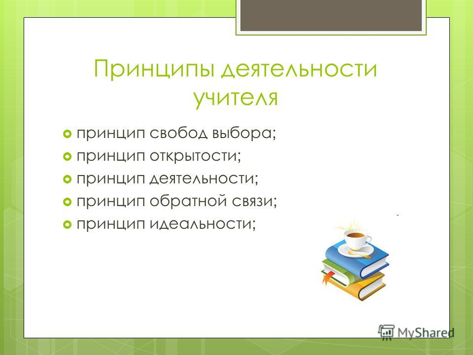 Принципы деятельности учителя принцип свобод выбора ; принцип открытости ; принцип деятельности ; принцип обратной связи ; принцип идеальности ;
