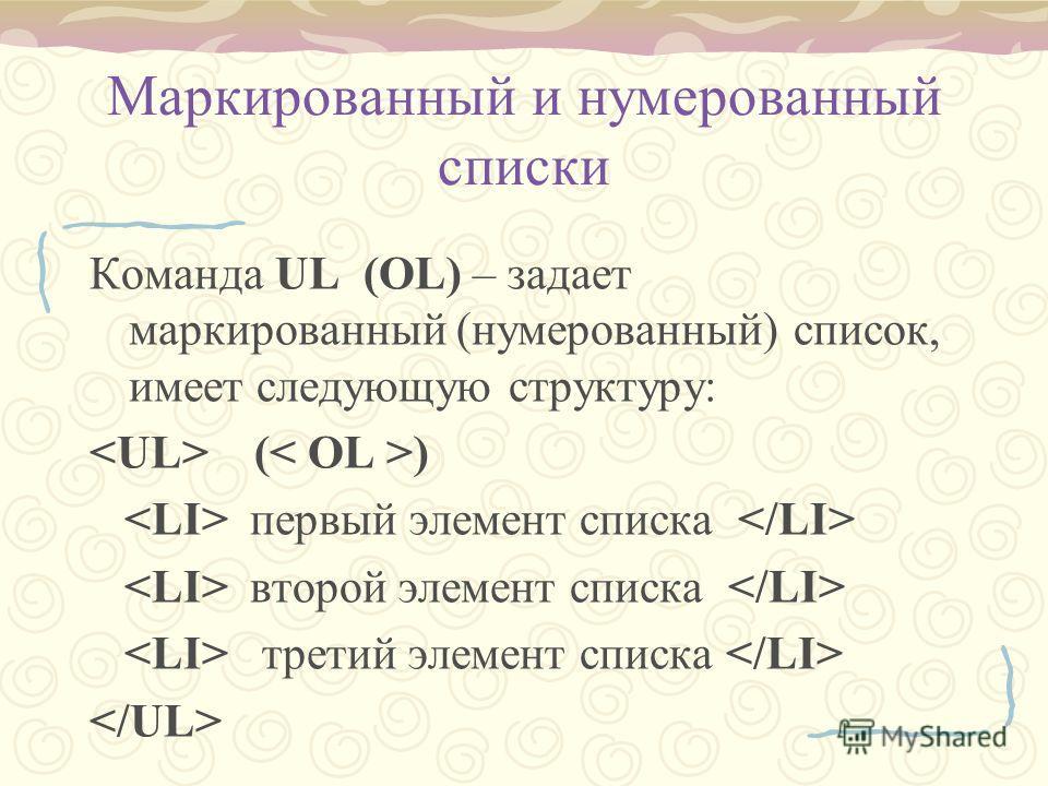 Маркированный и нумерованный списки Команда UL (OL) – задает маркированный (нумерованный) список, имеет следующую структуру: ( ) первый элемент списка второй элемент списка третий элемент списка