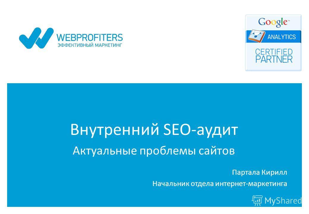 Внутренний SEO-аудит Актуальные проблемы сайтов Партала Кирилл Начальник отдела интернет-маркетинга