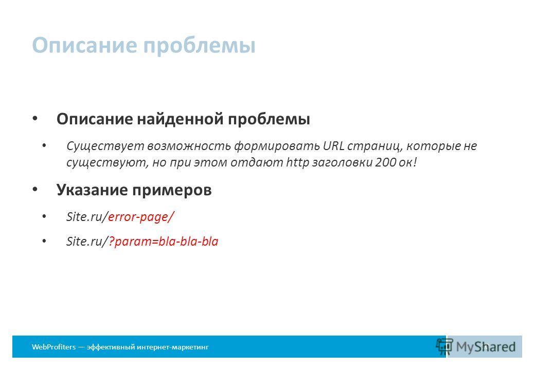 WebProfiters эффективный интернет-маркетинг Описание проблемы Описание найденной проблемы Существует возможность формировать URL страниц, которые не существуют, но при этом отдают http заголовки 200 ок! Указание примеров Site.ru/error-page/ Site.ru/?