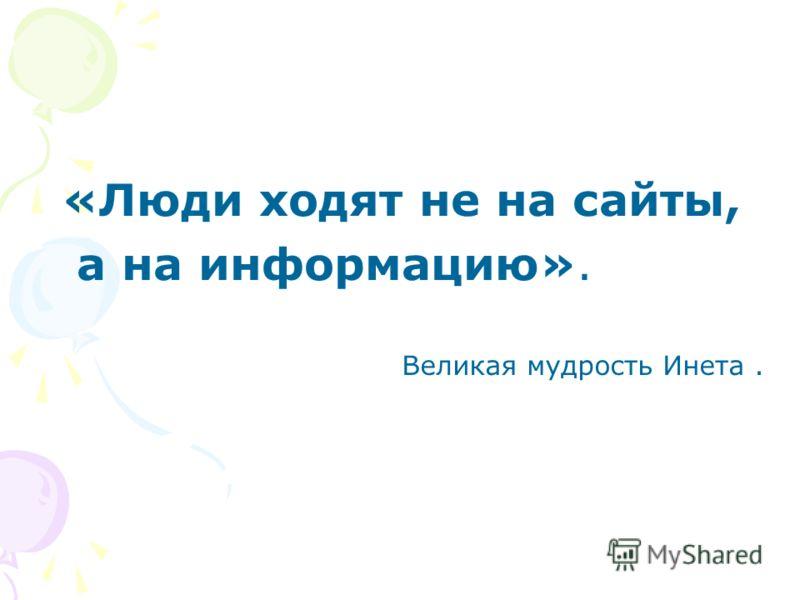 «Люди ходят не на сайты, а на информацию». Великая мудрость Инета.