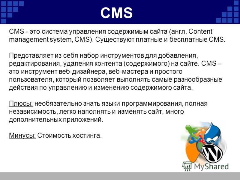 CMS CMS - это система управления содержимым сайта (англ. Content management system, CMS). Существуют платные и бесплатные CMS. Представляет из себя набор инструментов для добавления, редактирования, удаления контента (содержимого) на сайте. CMS – это