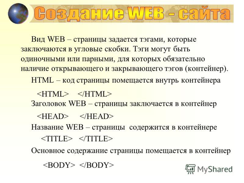 Вид WEB – страницы задается тэгами, которые заключаются в угловые скобки. Тэги могут быть одиночными или парными, для которых обязательно наличие открывающего и закрывающего тэгов (контейнер). HTML – код страницы помещается внутрь контейнера Заголово