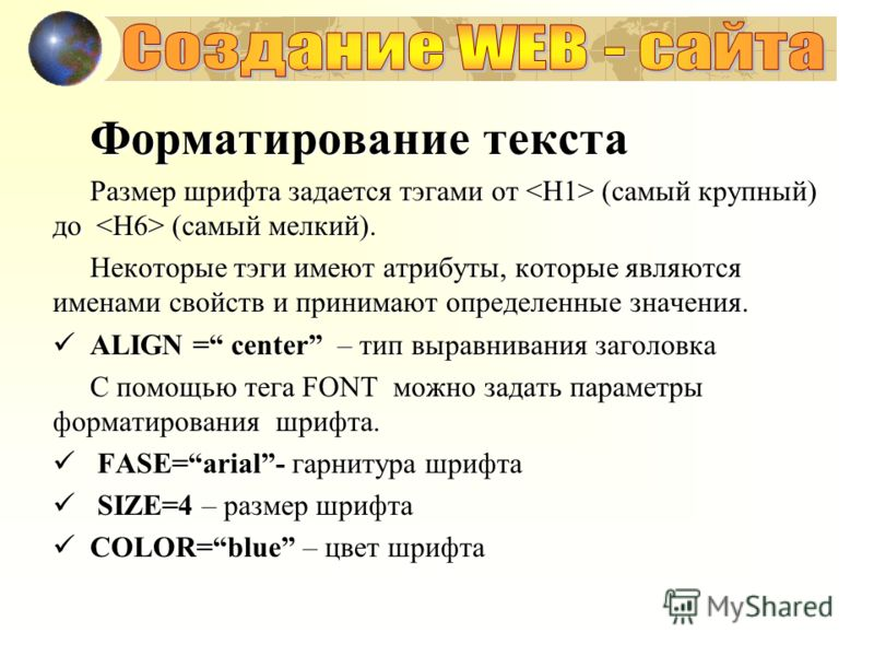 Форматирование текста Размер шрифта задается тэгами от (самый крупный) до (самый мелкий). Некоторые тэги имеют атрибуты, которые являются именами свойств и принимают определенные значения. ALIGN = center – тип выравнивания заголовка ALIGN = center –