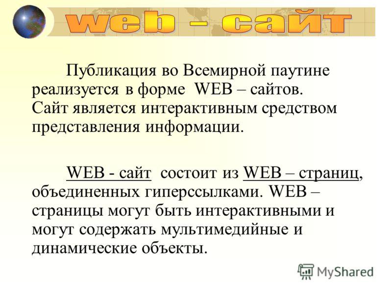 Публикация во Всемирной паутине реализуется в форме WEB – сайтов. Сайт является интерактивным средством представления информации. WEB - сайт состоит из WEB – страниц, объединенных гиперссылками. WEB – страницы могут быть интерактивными и могут содерж