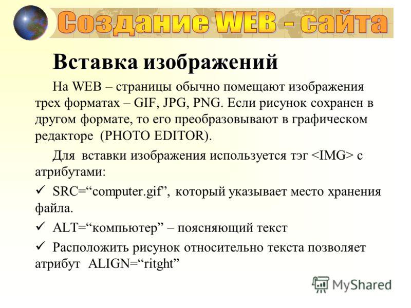 Вставка изображений На WEB – страницы обычно помещают изображения трех форматах – GIF, JPG, PNG. Если рисунок сохранен в другом формате, то его преобразовывают в графическом редакторе (PHOTO EDITOR). Для вставки изображения используется тэг с атрибут