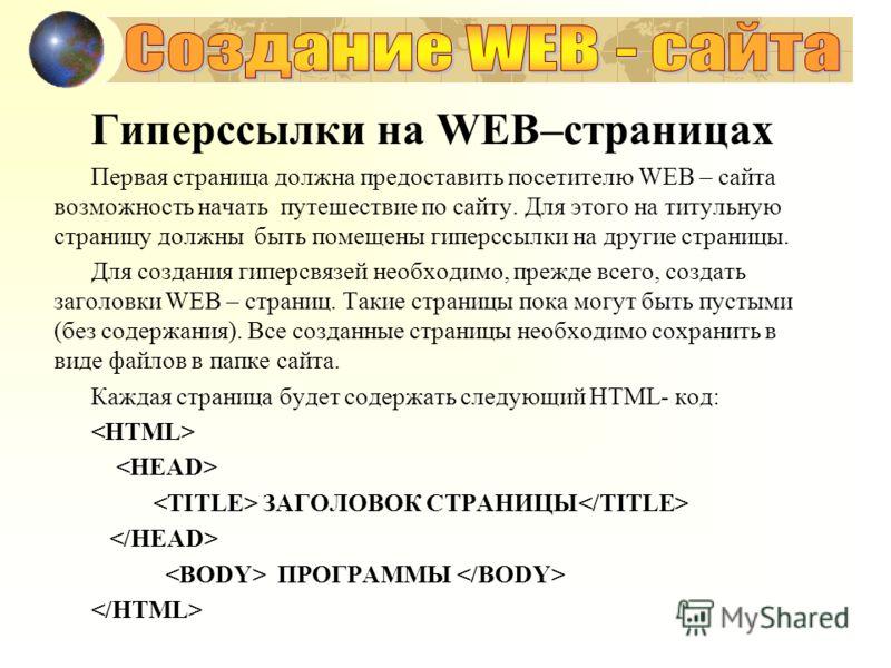 Гиперссылки на WEB–страницах Первая страница должна предоставить посетителю WEB – сайта возможность начать путешествие по сайту. Для этого на титульную страницу должны быть помещены гиперссылки на другие страницы. Для создания гиперсвязей необходимо,