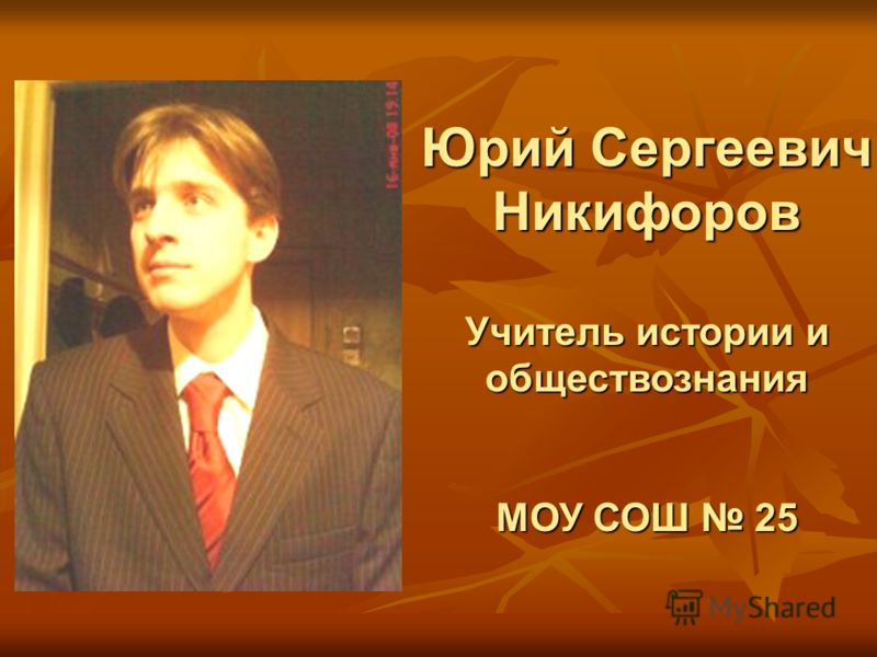 Юрий Сергеевич Никифоров Учитель истории и обществознания МОУ СОШ 25