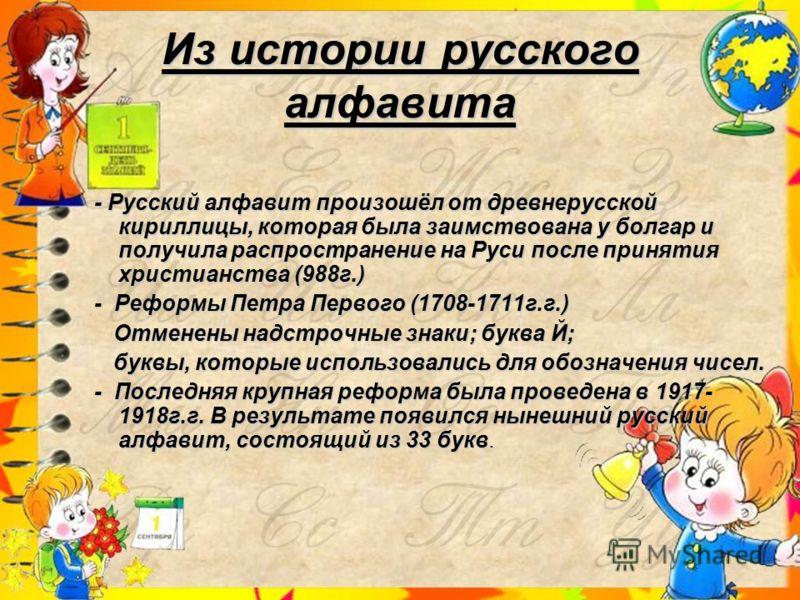 Из истории русского алфавита - Русский алфавит произошёл от древнерусской кириллицы, которая была заимствована у болгар и получила распространение на Руси после принятия христианства (988г.) - Русский алфавит произошёл от древнерусской кириллицы, кот