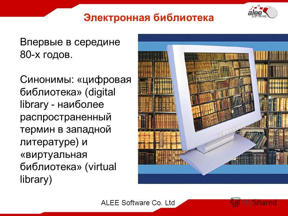 ALEE Software Co. Ltd Электронная библиотека Впервые в середине 80-х годов. Синонимы: «цифровая библиотека» (digital library - наиболее распространенный термин в западной литературе) и «виртуальная библиотека» (virtual library)