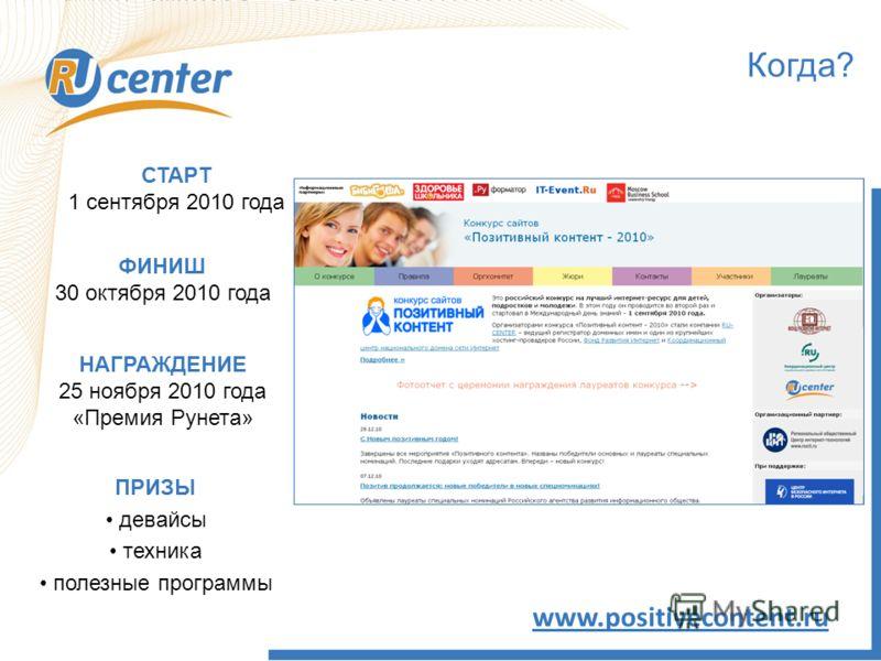 Когда? www.positivecontent.ru СТАРТ 1 сентября 2010 года ПРИЗЫ девайсы техника полезные программы ФИНИШ 30 октября 2010 года НАГРАЖДЕНИЕ 25 ноября 2010 года «Премия Рунета»