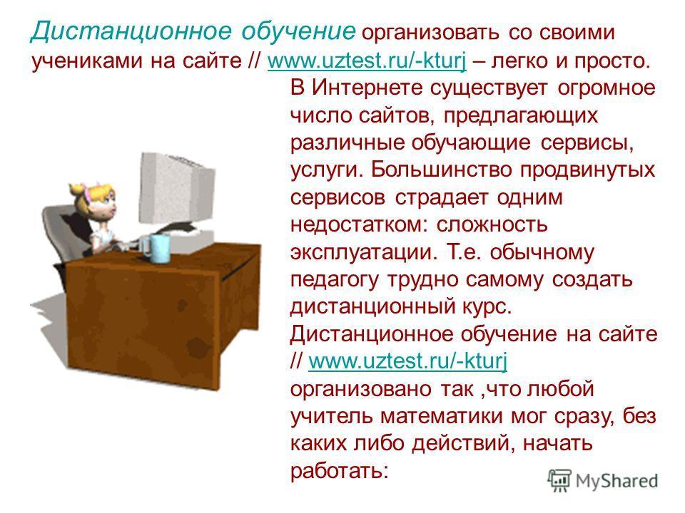 Дистанционное обучение организовать со своими учениками на сайте // www.uztest.ru/-kturj – легко и просто.www.uztest.ru/-kturj В Интернете существует огромное число сайтов, предлагающих различные обучающие сервисы, услуги. Большинство продвинутых сер
