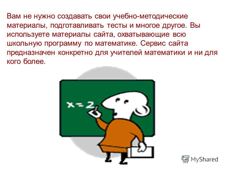 Вам не нужно создавать свои учебно-методические материалы, подготавливать тесты и многое другое. Вы используете материалы сайта, охватывающие всю школьную программу по математике. Сервис сайта предназначен конкретно для учителей математики и ни для к
