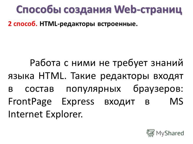 Способы создания Web-страниц 2 способ. НТМL-редакторы встроенные. Работа с ними не требует знаний языка НТМL. Такие редакторы входят в состав популярных браузеров: FrontPage Express входит в MS Internet Explorer.