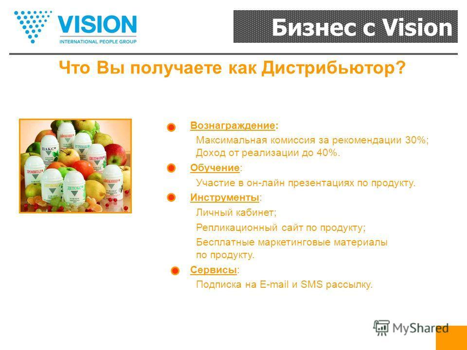 Бизнес с Vision Что Вы получаете как Дистрибьютор? Вознаграждение: Максимальная комиссия за рекомендации 30%; Доход от реализации до 40%. Обучение: Участие в он-лайн презентациях по продукту. Инструменты: Личный кабинет; Репликационный сайт по продук