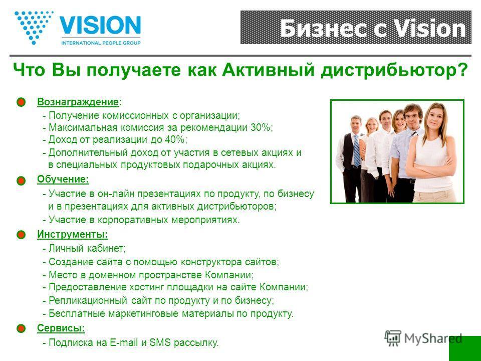 Бизнес с Vision Что Вы получаете как Активный дистрибьютор? Вознаграждение: - Получение комиссионных с организации; - Максимальная комиссия за рекомендации 30%; - Доход от реализации до 40%; - Дополнительный доход от участия в сетевых акциях и в спец