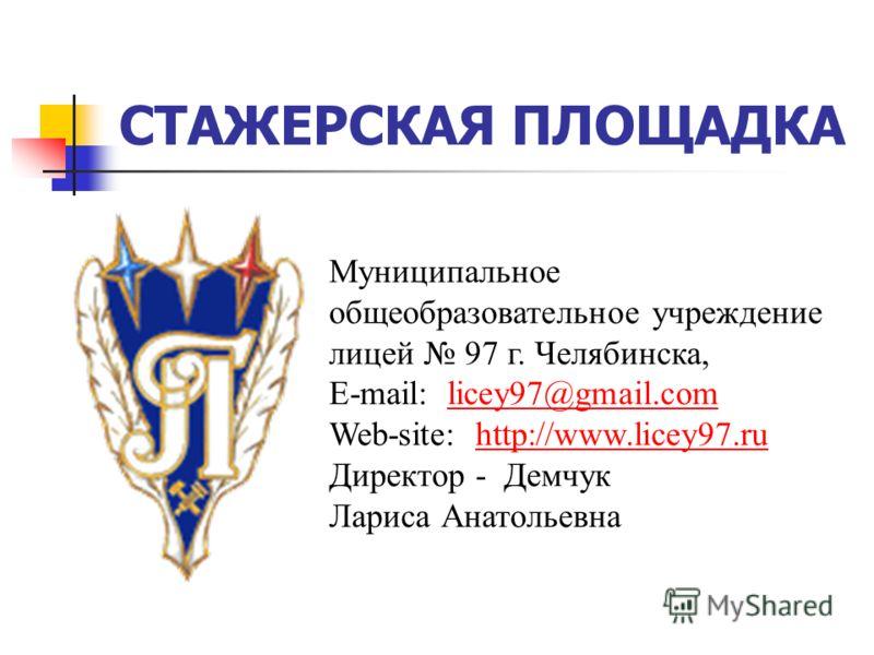 СТАЖЕРСКАЯ ПЛОЩАДКА Муниципальное общеобразовательное учреждение лицей 97 г. Челябинска, E-mail: licey97@gmail.comlicey97@gmail.com Web-site: http://www.licey97.ruhttp://www.licey97.ru Директор - Демчук Лариса Анатольевна