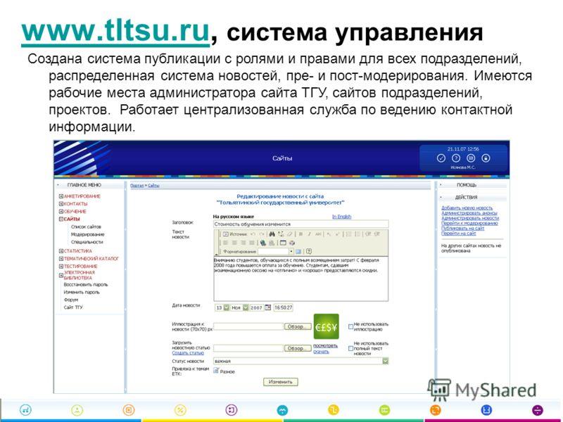 www.tltsu.ruwww.tltsu.ru, система управления Создана система публикации с ролями и правами для всех подразделений, распределенная система новостей, пре- и пост-модерирования. Имеются рабочие места администратора сайта ТГУ, сайтов подразделений, проек