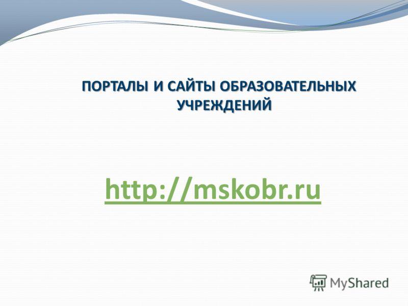 ПОРТАЛЫ И САЙТЫ ОБРАЗОВАТЕЛЬНЫХ УЧРЕЖДЕНИЙ http://mskobr.ru