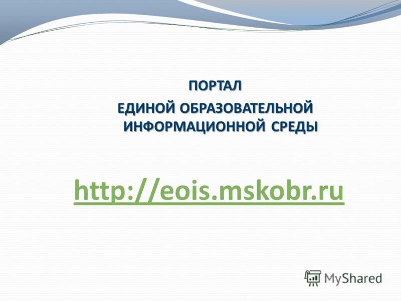 ПОРТАЛ ЕДИНОЙ ОБРАЗОВАТЕЛЬНОЙ ИНФОРМАЦИОННОЙ СРЕДЫ http://eois.mskobr.ru