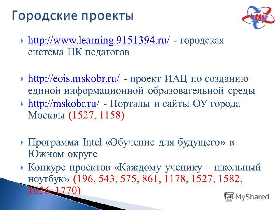 http://www.learning.9151394.ru/ - городская система ПК педагогов http://www.learning.9151394.ru/ http://eois.mskobr.ru/ - проект ИАЦ по созданию единой информационной образовательной среды http://eois.mskobr.ru/ http://mskobr.ru/ - Порталы и сайты ОУ